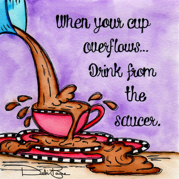 """When Your Cup Overflows"" by Debi Payne of Debi Payne Designs"