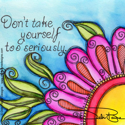 """""""Don't Take Yourself Too Seriously"""" by Debi Payne of Debi Payne Designs"""