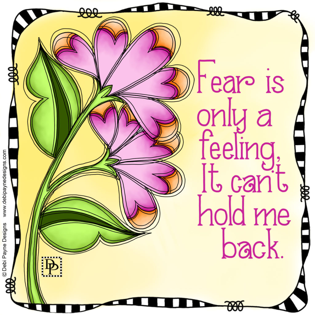 "Positive affirmation that reads ""Fear is only a feeling, it can't hold me back.""  Accented by the doodle flower ""Clever"" and surrounded by a whimsical black and white border by Debi Payne Designs."