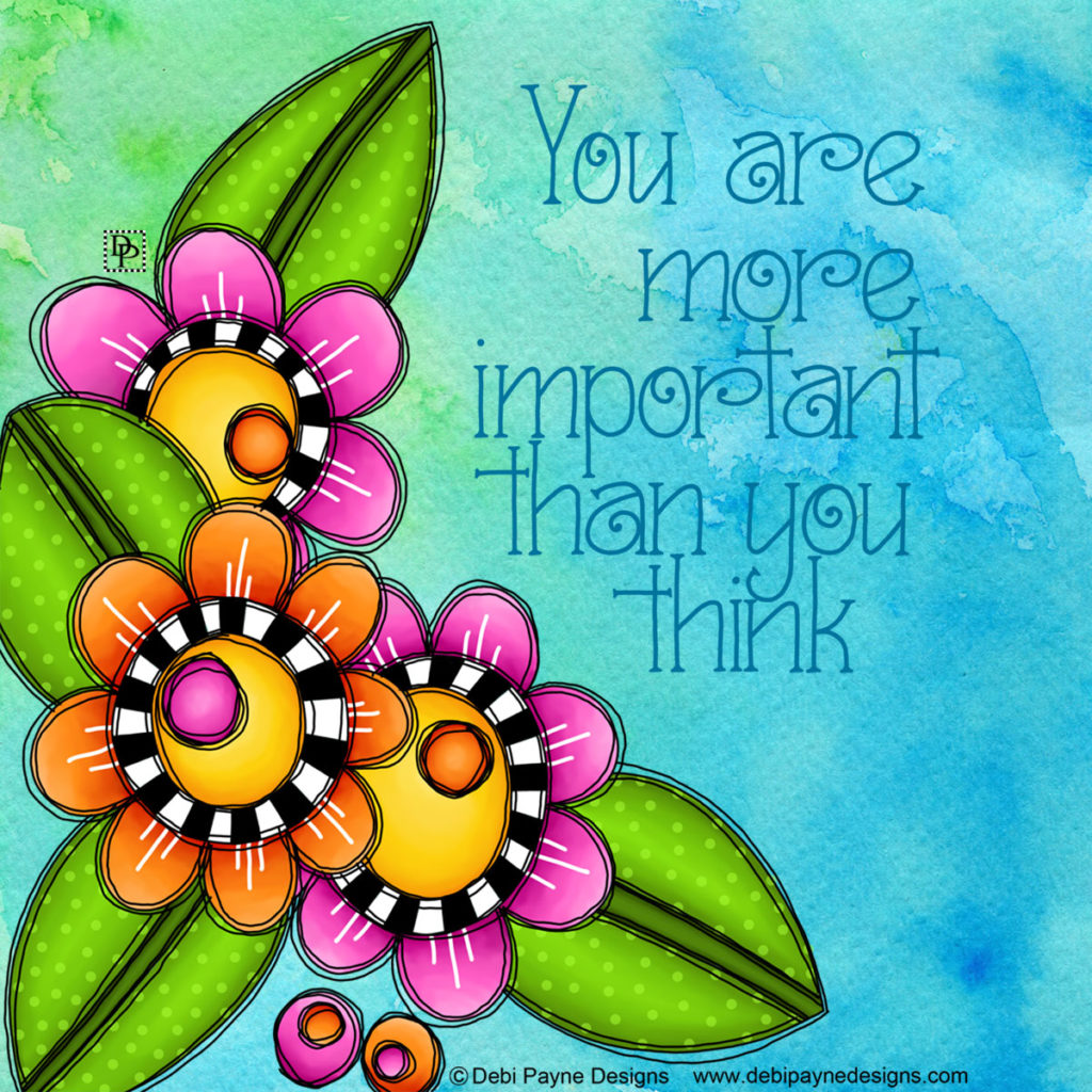 Do you feel unimportant? Remind yourself that you are more important than you think. By Debi Payne Designs.